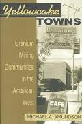 Yellowcake Towns Uranium Mining Communities in the American West
