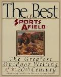 Best of Sports Afield: The Greatest Outdoor Writing of the 20th Century