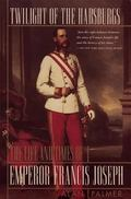 Twilight of the Habsburgs The Life and Times of Emperor Francis Joseph