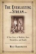 Everlasting Stream A True Story of Rabbits, Guns, Friends, and Family
