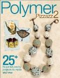 Polymer Pizzazz 2 : 25+ Beautiful Jewelry Projects to Make and Wear