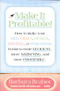 Make It Profitable! How to Make Your Art, Craft, Design, Writing, or Publishing Business Mor...