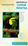 Adventuring in Central America: Guatemala, Belize, El Salvador, Honduras, Nicaragua, Costa R...