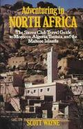 Adventuring in North Africa The Sierra Club Travel Guide to Morocco, Algeria, Tunisia and th...