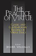 Practice of Virtue Classic And Contemporary Readings in Virtue Ethics
