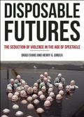 Disposable Futures : The Seduction of Violence in the Age of Spectacle