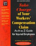 Take Charge of Your Workers' Compensation Claim An A to Z Guide for Injured Employees in Cal...