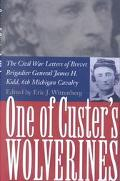 One of Custer's Wolverines The Civil War Letters of Brevet Brigadier General James H. Kidd, ...