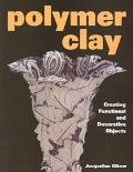 Polymer Clay Creating Functional and Decorative Objects