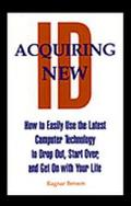 Acquiring New Id How to Easily Use the Latest Computer Technology to Drop Out, Start Over, a...