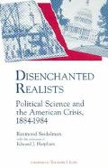 Disenchanted Realists Political Science and the American Crisis, 1884-1984