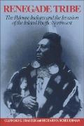 Renegade Tribe The Palouse Indians and the Invasion of the Inland Pacific Northwest
