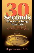 Thirty Seconds That Can Change Your Life A Decision-making Guide for Those Who Refuse to Be ...