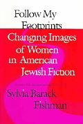 Follow My Footprints Changing Images of Women in American Jewish Fiction