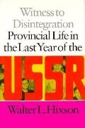 Witness to Disintegration Provincial Life in the Last Year of the USSR