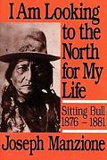 I Am Looking to the North for My Life: Sitting Bull, 1876-1881, Vol. 25