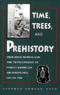 Times Trees And Prehistory Tree Ring Dating And the Development of Na Archaeology 1914 to 1950