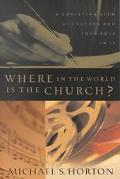 Where in the World Is the Church? A Christian View of Culture and Your Role in It