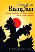Toward the Rising Sun Russian Ideologies of Empire And the Path to War With Japan