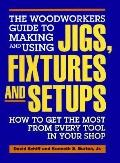 Woodworker's Guide to Making and Using Jigs, Fixtures, and Setups: How to Get the Most from ...