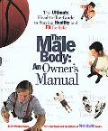Male Body An Owner's Manual  The Ultimate Head-To-Toe Guide to Staying Healthy and Fit for Life