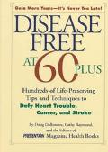 Disease Free at 60-Plus: Hundreds Of Life-Preserving Tips and Techniques to Defy Heart Troub...