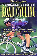 Bicycling Magazine's Complete Book of Road Cycling Skills Your Guide to Riding Faster, Stron...