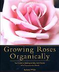 Growing Roses Organically Your Guide to Creating an Easy-Care Garden Full of Fragrance and B...