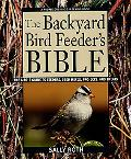 Backyard Bird Feeder's Bible The A-To-Z Guide to Feeders, Seed Mixes, Projects, and Treats