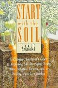 Start with the Soil: The Organic Gardner's Guide to Improving the Soil for Higher Yields, Mo...