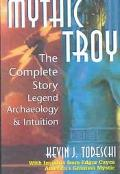 Mythic Troy The Complete Story  Legend, Archaeology, and Intuition