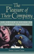 Pleasure of Their Company An Owner's Guide to Parrot Training