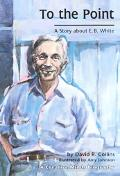 To the Point A Story About E.B. White