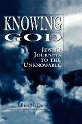 Knowing God Jewish Journeys to the Unknowable