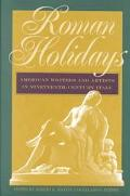 Roman Holidays American Writers and Artists in Nineteenth-Century Italy