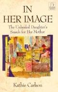 In Her Image: The Unhealed Daughter's Search for Her Mother