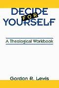 Decide for Yourself A Theological Workbook