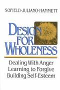 Design for Wholeness Dealing With Anger, Learning to Forgive, Building Self-Esteem