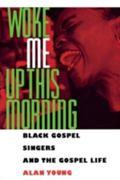 Woke Me Up This Morning Black Gospel Singers and the Gospel Life