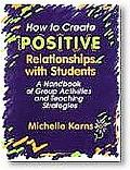 How to Create Positive Relationships With Students A Handbook of Group Activities and Teachi...