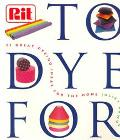 To Dye for The Rit Book of Creative Dyeing Projects