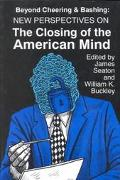 Beyond Cheering and Bashing New Perspectives on the Closing of the American Mind