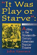 It Was Play or Starve Acting in the Nineteenth-Century American Popular Theatre