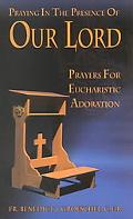 Praying in the Presence of Our Lord Prayers for Eucharistic Adoration