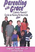 Parenting With Grace Catholic Parent's Guide to Raising Almost Perfect Kids