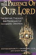 In the Presence of Our Lord The History, Theology, and Psychology of Eucharistic Devotion