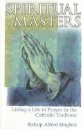 Spiritual Masters Living a Life of Prayer in the Catholic Tradition