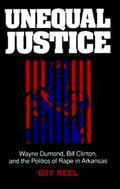Unequal Justice Wayne Dumond, Bill Clinton, and the Politics of Rape in Arkansas