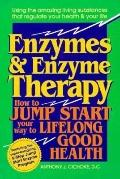 Enzymes and Enzyme Therapy How to Jump-Start Your Way to Lifelong Good Health