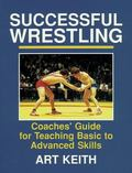 Successful Wrestling Coaches' Guide for Teaching Basic to Advanced Skills